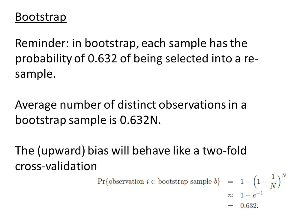 Bootstrap Reminder: in bootstrap, each sample has the probability of 0.632 of being selected into a re-sample.