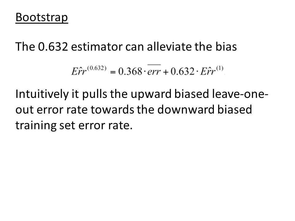 Bootstrap The 0.632 estimator can alleviate the bias.