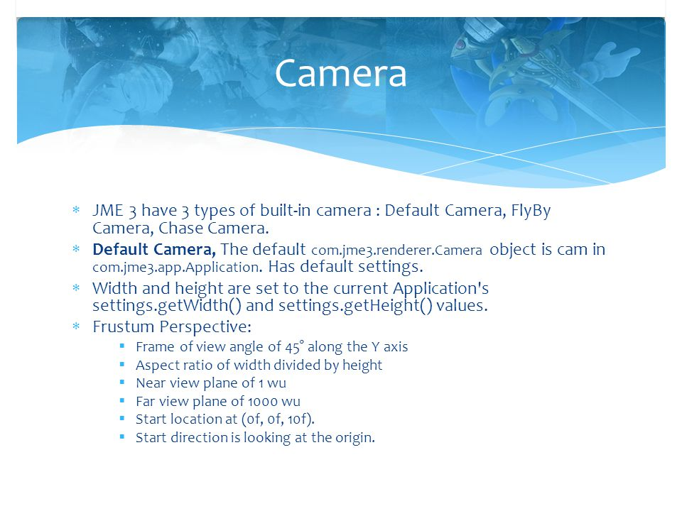 Camera JME 3 have 3 types of built-in camera : Default Camera, FlyBy Camera, Chase Camera.