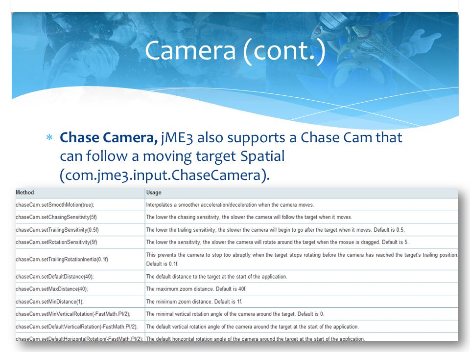 Camera (cont.) Chase Camera, jME3 also supports a Chase Cam that can follow a moving target Spatial (com.jme3.input.ChaseCamera).