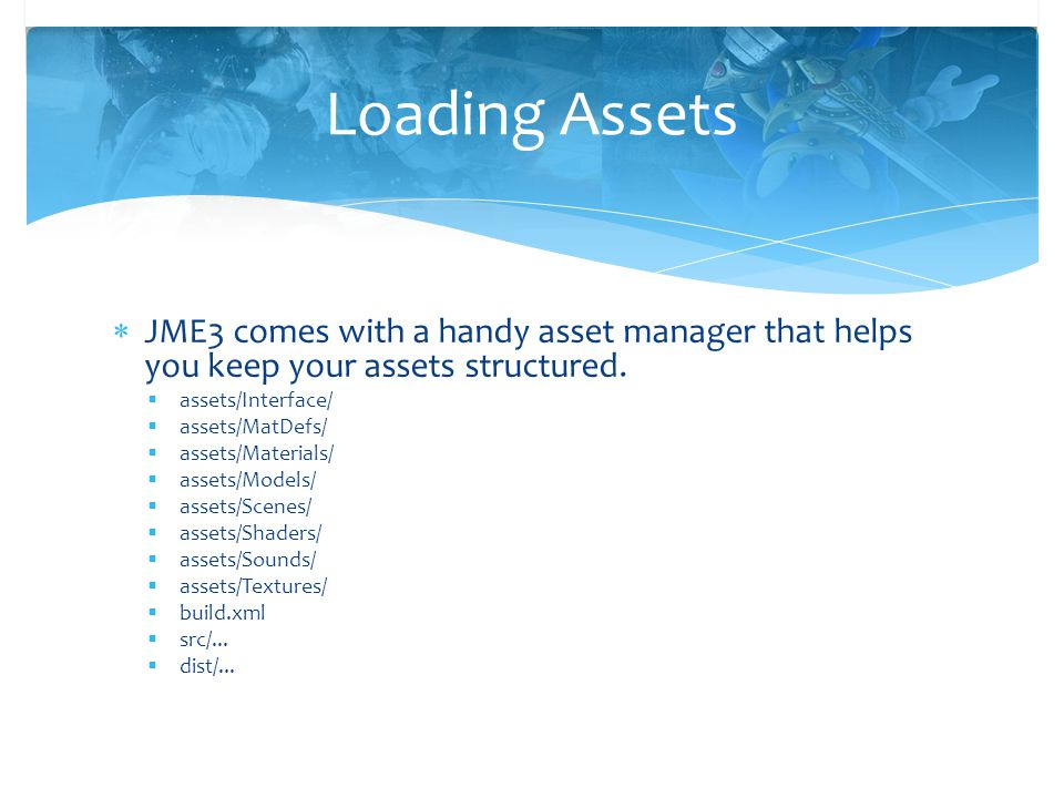 Loading Assets JME3 comes with a handy asset manager that helps you keep your assets structured. assets/Interface/