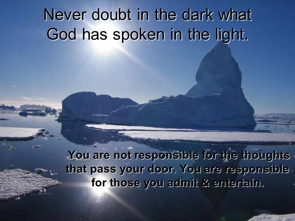 Never doubt in the dark what God has spoken in the light.