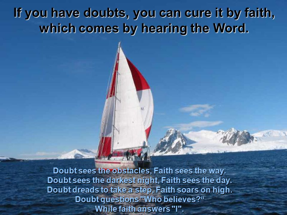 If you have doubts, you can cure it by faith, which comes by hearing the Word.
