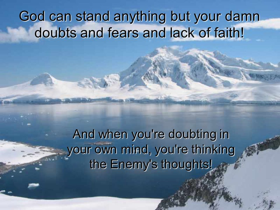 God can stand anything but your damn doubts and fears and lack of faith!