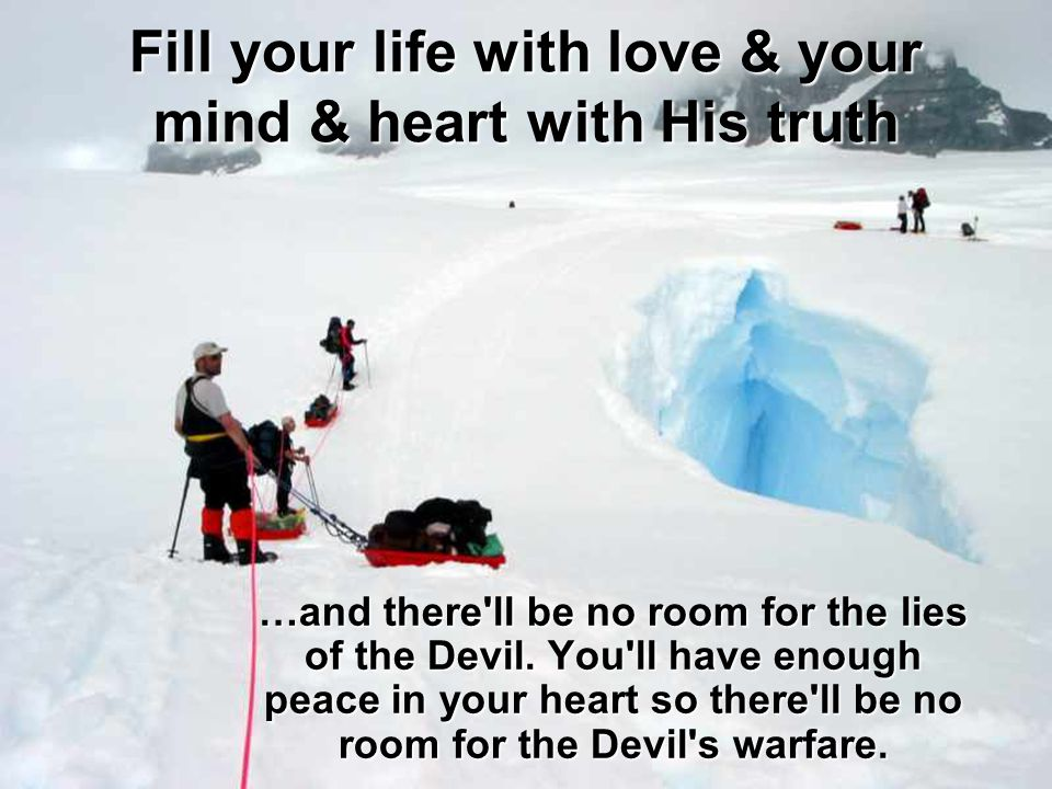 Fill your life with love & your mind & heart with His truth