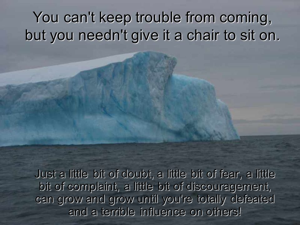 You can t keep trouble from coming, but you needn t give it a chair to sit on.