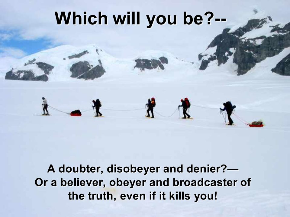 Which will you be -- A doubter, disobeyer and denier — Or a believer, obeyer and broadcaster of the truth, even if it kills you!