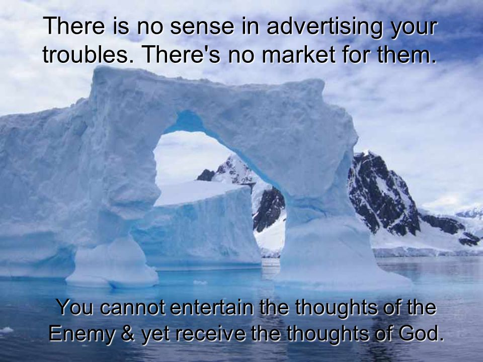 There is no sense in advertising your troubles