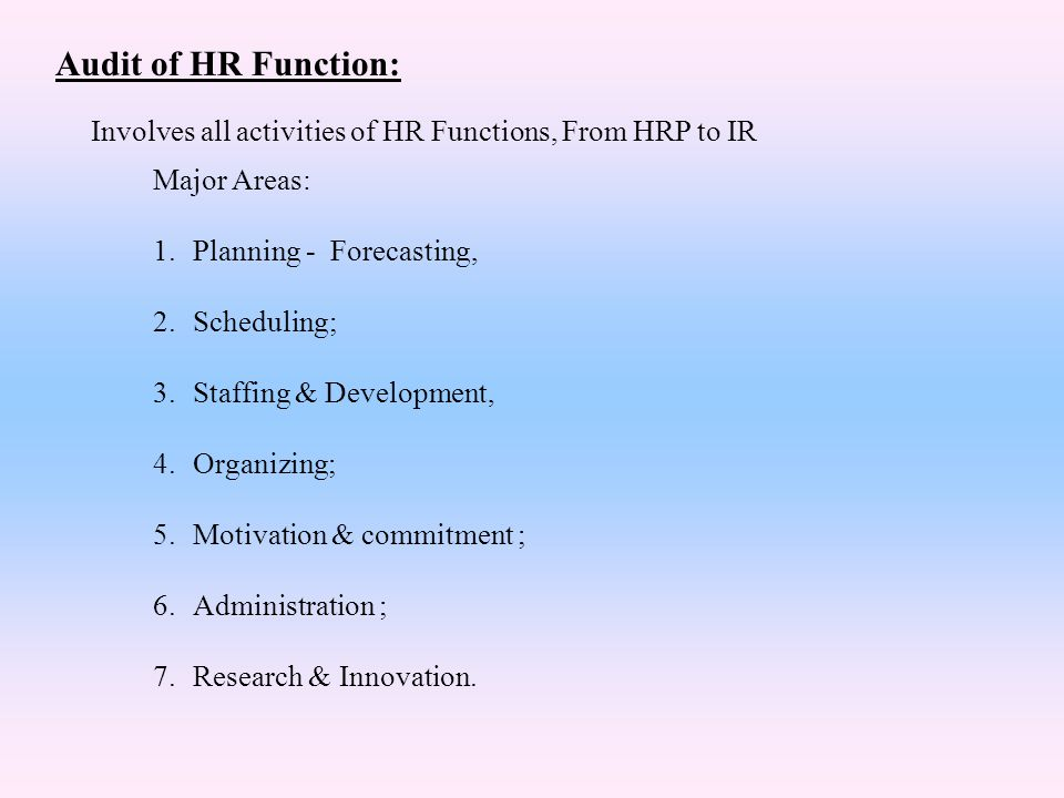 Audit of HR Function: Involves all activities of HR Functions, From HRP to IR. Major Areas: Planning - Forecasting,