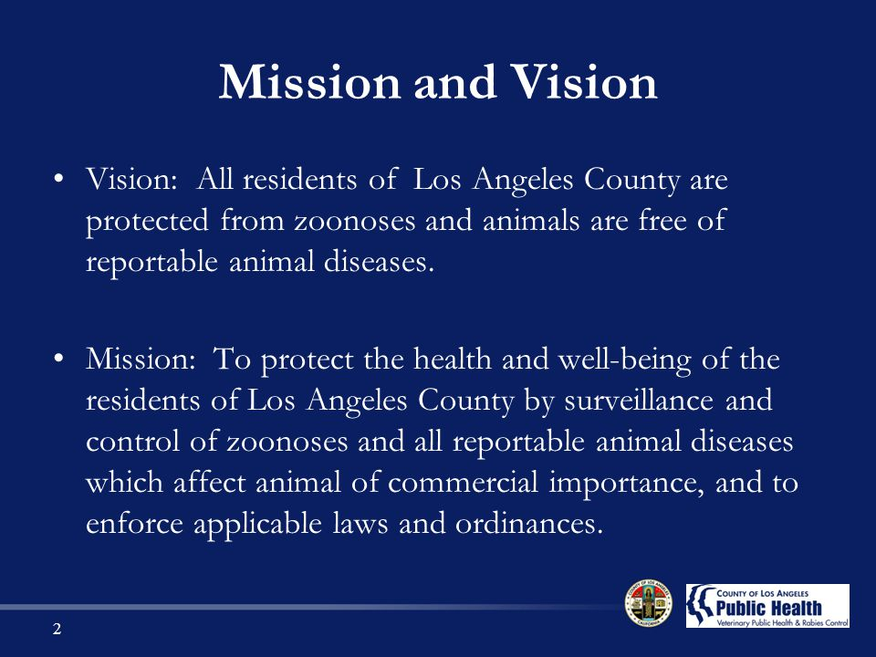 Mission and Vision Vision: All residents of Los Angeles County are protected from zoonoses and animals are free of reportable animal diseases.