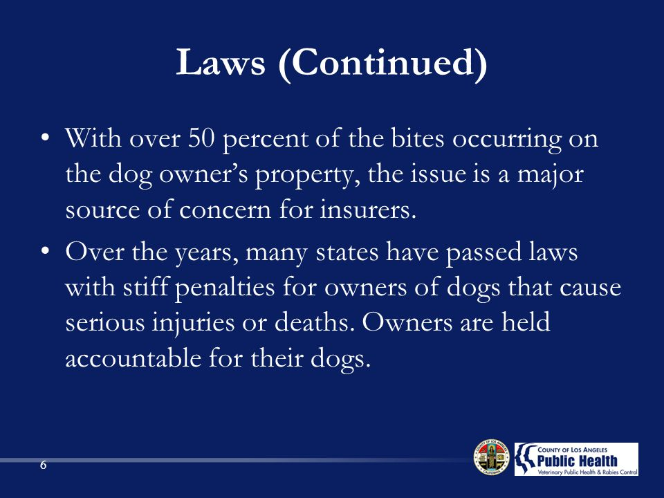 Laws (Continued) With over 50 percent of the bites occurring on the dog owner's property, the issue is a major source of concern for insurers.