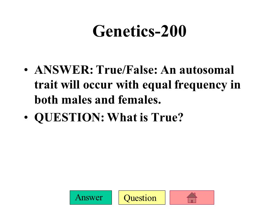 Genetics-200 ANSWER: True/False: An autosomal trait will occur with equal frequency in both males and females.