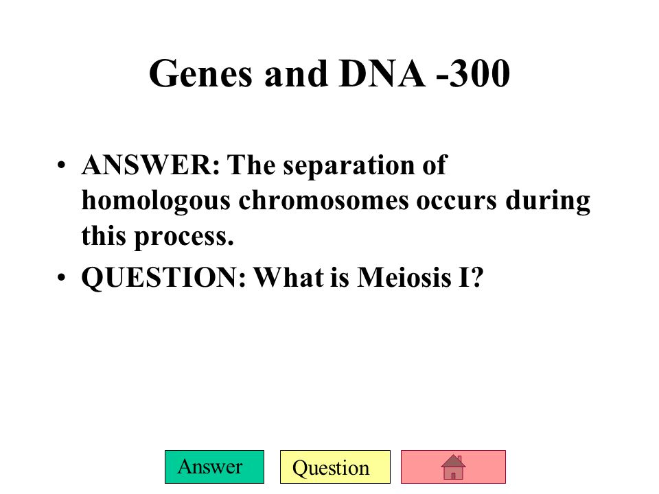 Genes and DNA -300 ANSWER: The separation of homologous chromosomes occurs during this process.