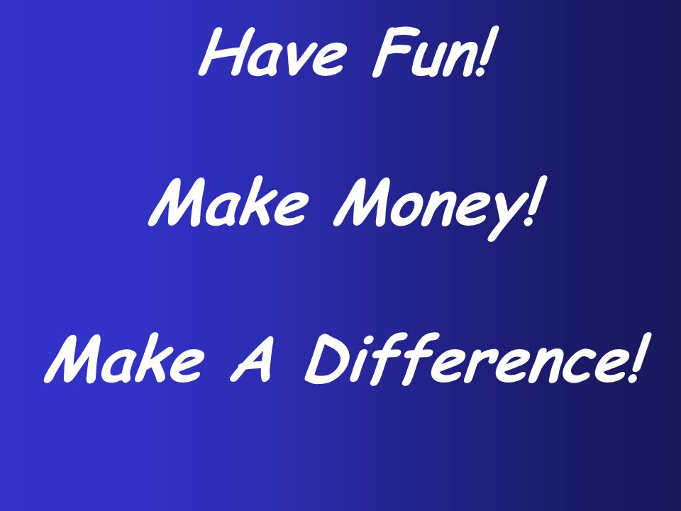 Have Fun! Make Money! Make A Difference!