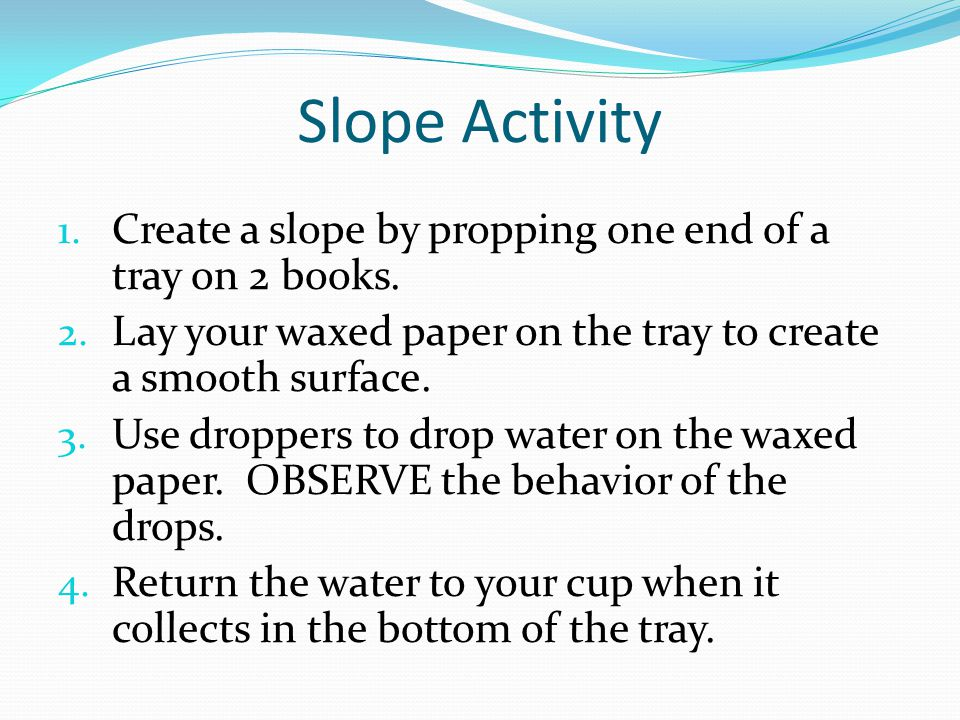 Slope Activity Create a slope by propping one end of a tray on 2 books. Lay your waxed paper on the tray to create a smooth surface.