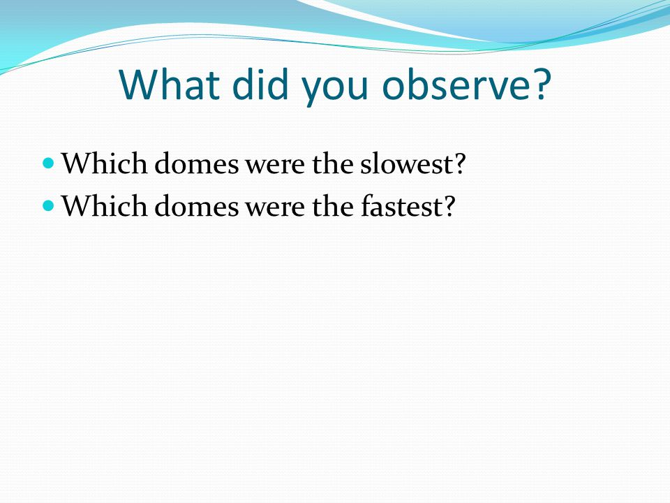 What did you observe Which domes were the slowest