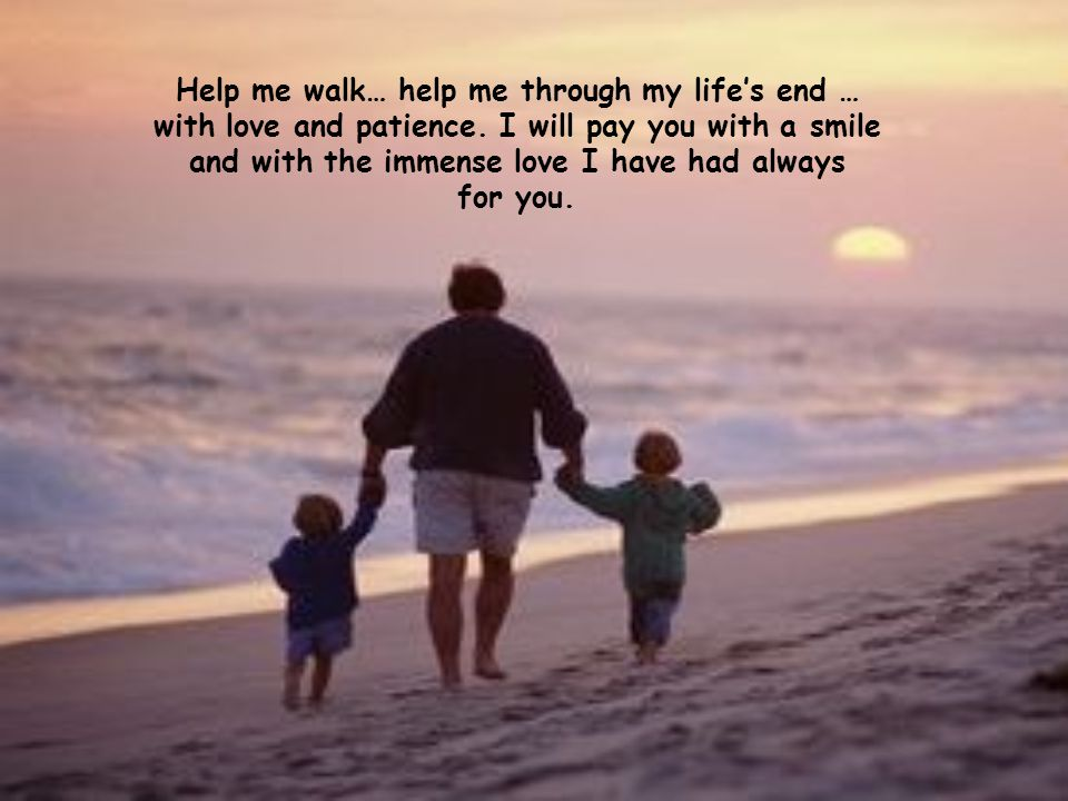 Help me walk… help me through my life's end … with love and patience
