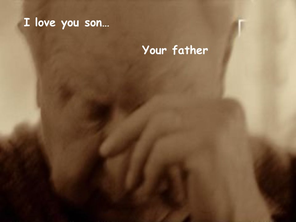 I love you son… Your father