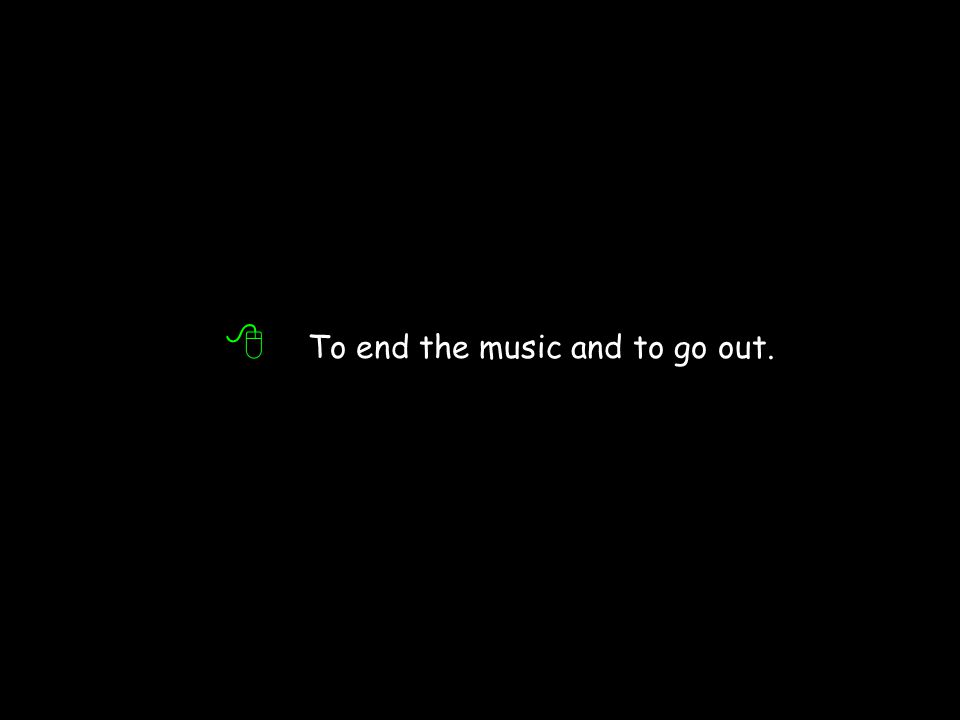 8 To end the music and to go out.