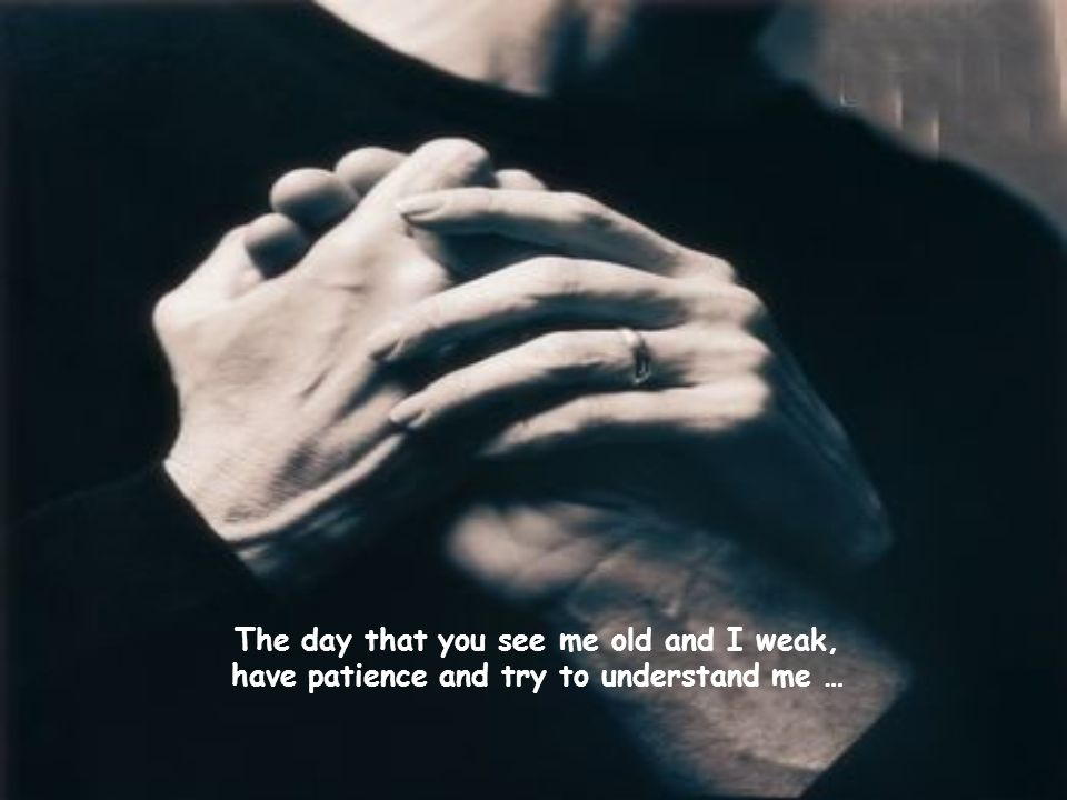 The day that you see me old and I weak, have patience and try to understand me …