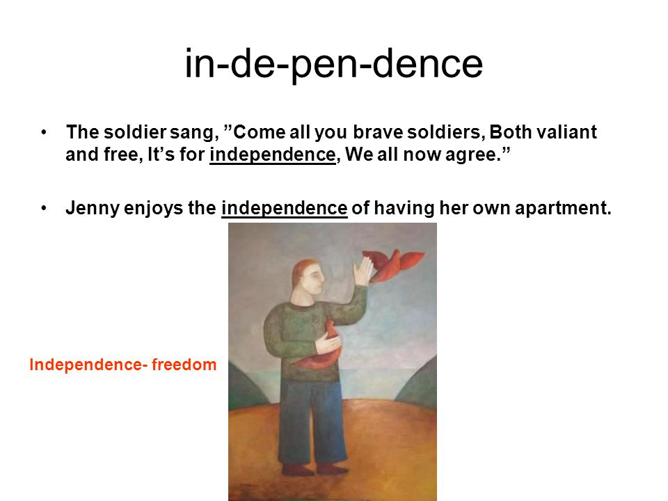in-de-pen-dence The soldier sang, Come all you brave soldiers, Both valiant and free, It's for independence, We all now agree.