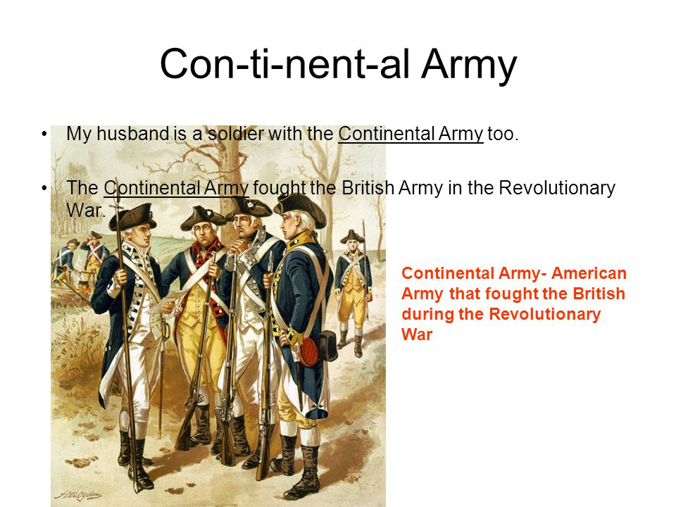 Con-ti-nent-al Army My husband is a soldier with the Continental Army too. The Continental Army fought the British Army in the Revolutionary War.