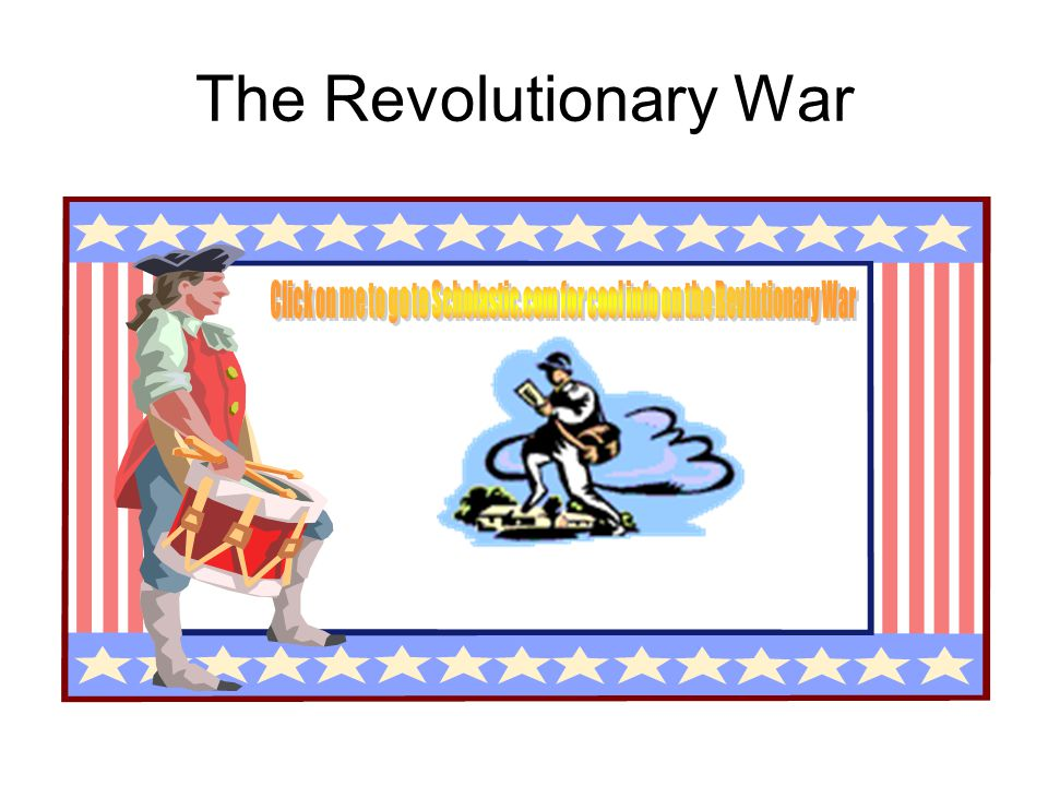 The Revolutionary War Click on me to go to Scholastic.com for cool info on the Revlutionary War