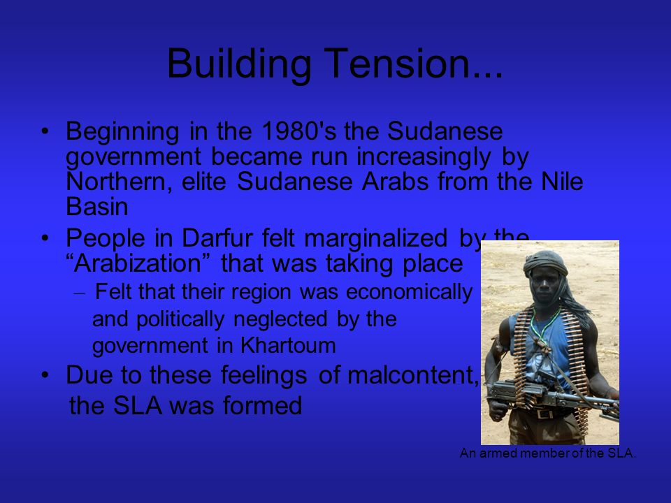 Building Tension... Beginning in the 1980 s the Sudanese government became run increasingly by Northern, elite Sudanese Arabs from the Nile Basin.