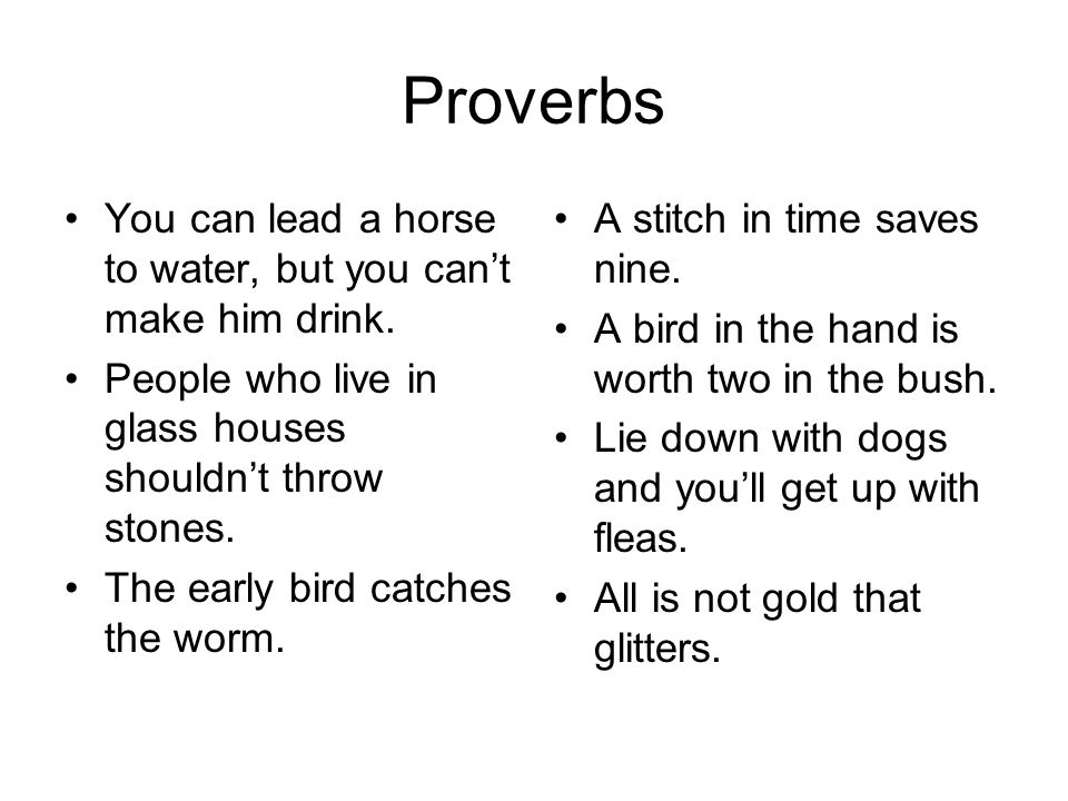 Proverbs You can lead a horse to water, but you can't make him drink.