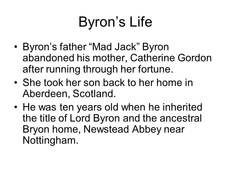 Byron's Life Byron's father Mad Jack Byron abandoned his mother, Catherine Gordon after running through her fortune.