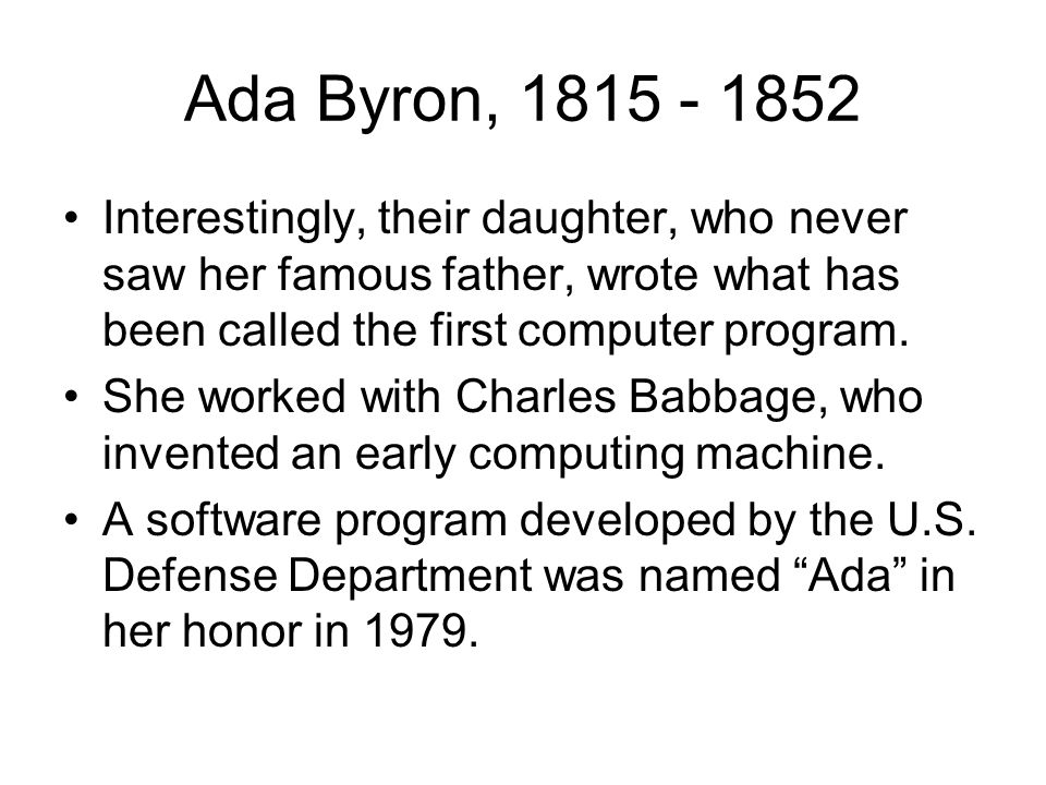 Ada Byron, 1815 - 1852 Interestingly, their daughter, who never saw her famous father, wrote what has been called the first computer program.