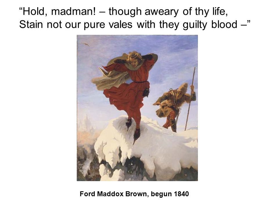 Hold, madman! – though aweary of thy life, Stain not our pure vales with they guilty blood –
