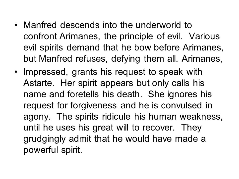 Manfred descends into the underworld to confront Arimanes, the principle of evil. Various evil spirits demand that he bow before Arimanes, but Manfred refuses, defying them all. Arimanes,