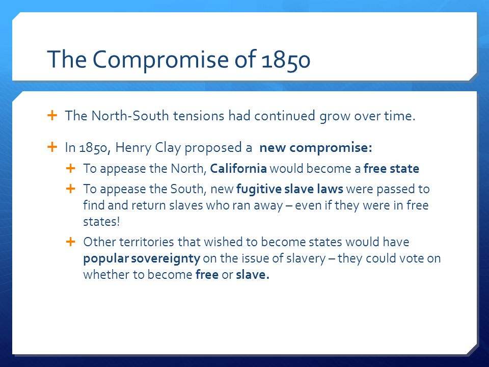 The Compromise of 1850 The North-South tensions had continued grow over time. In 1850, Henry Clay proposed a new compromise: