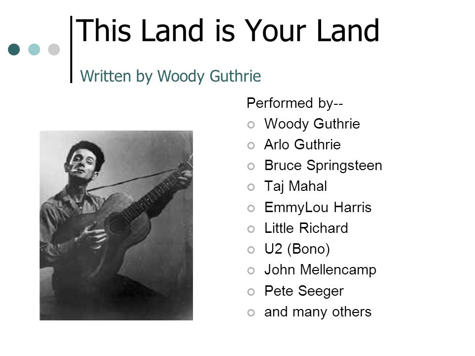 This Land is Your Land Written by Woody Guthrie Performed by--