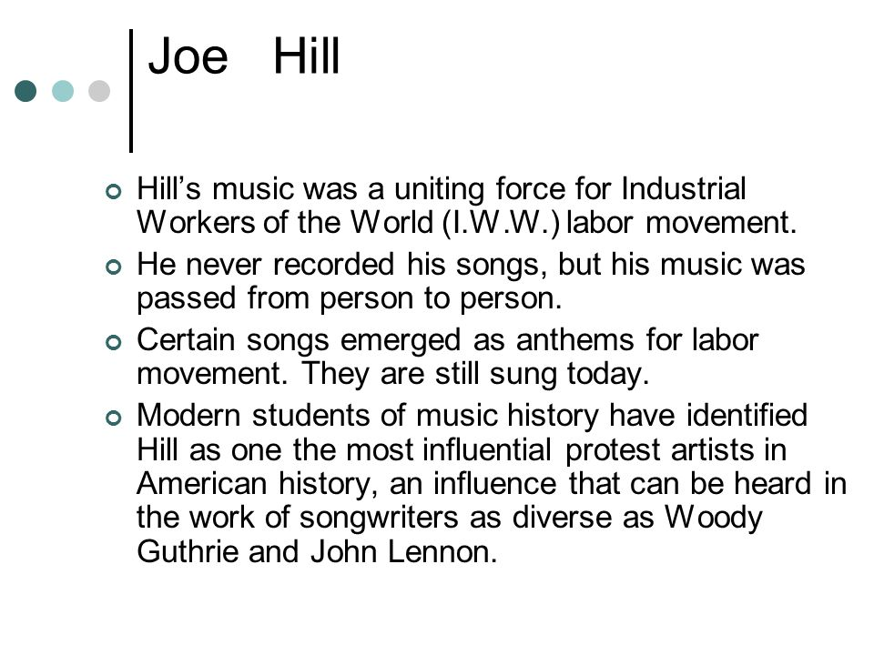 Joe Hill Hill's music was a uniting force for Industrial Workers of the World (I.W.W.) labor movement.