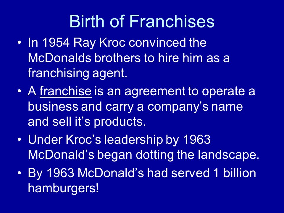 Birth of Franchises In 1954 Ray Kroc convinced the McDonalds brothers to hire him as a franchising agent.