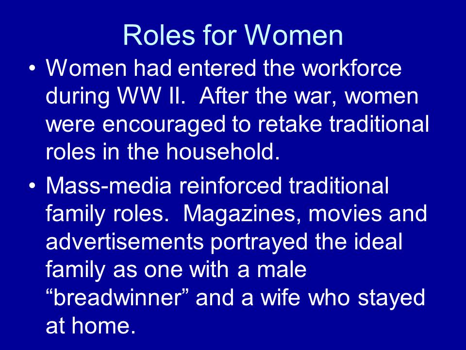 Roles for Women Women had entered the workforce during WW II. After the war, women were encouraged to retake traditional roles in the household.