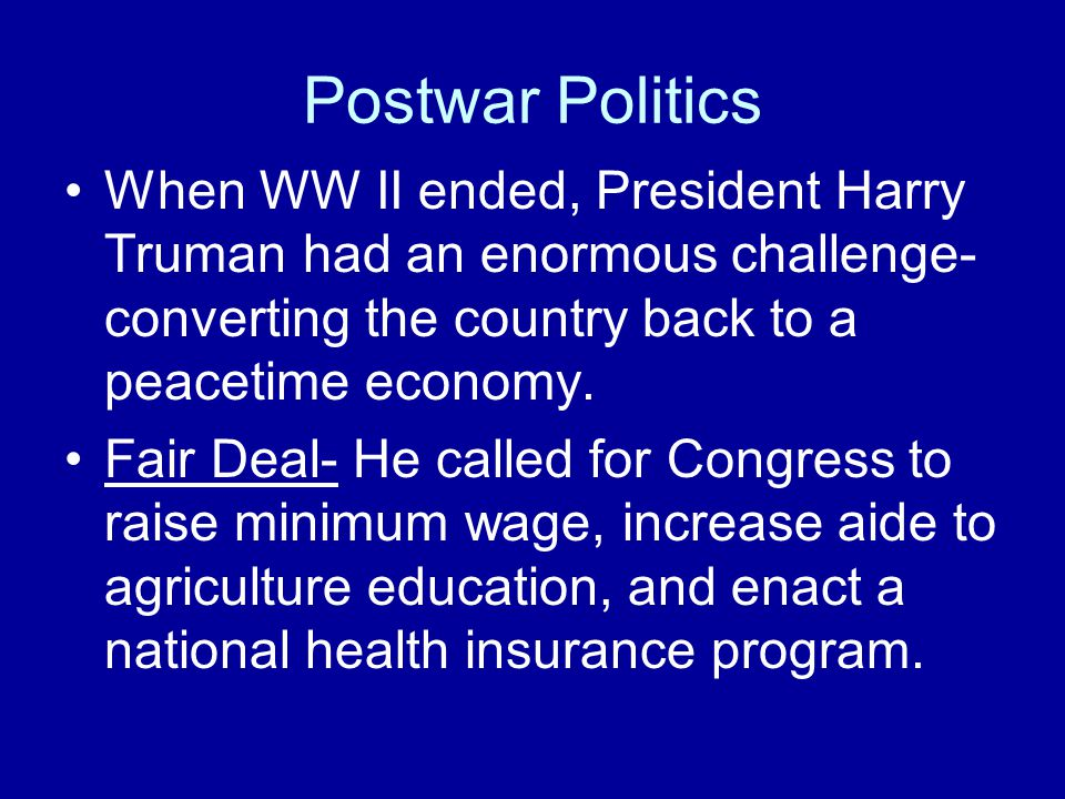 Postwar Politics When WW II ended, President Harry Truman had an enormous challenge-converting the country back to a peacetime economy.