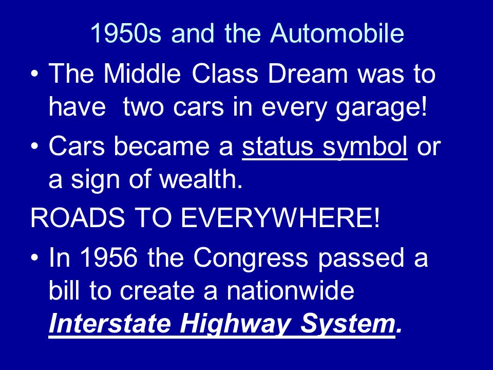 1950s and the Automobile The Middle Class Dream was to have two cars in every garage! Cars became a status symbol or a sign of wealth.