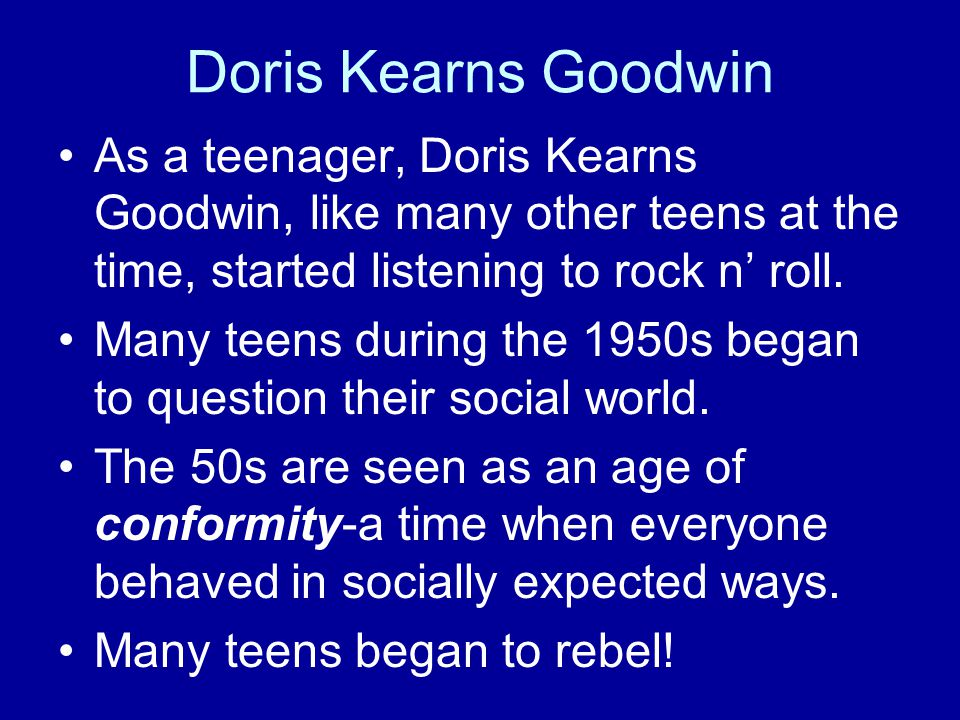 Doris Kearns Goodwin As a teenager, Doris Kearns Goodwin, like many other teens at the time, started listening to rock n' roll.
