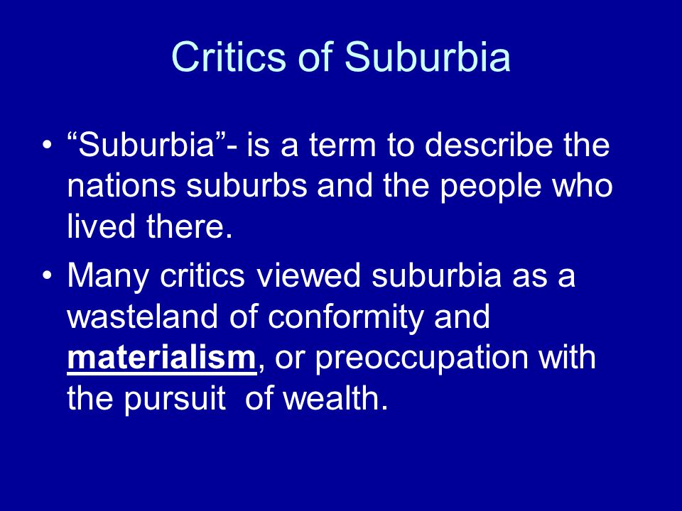 Critics of Suburbia Suburbia - is a term to describe the nations suburbs and the people who lived there.