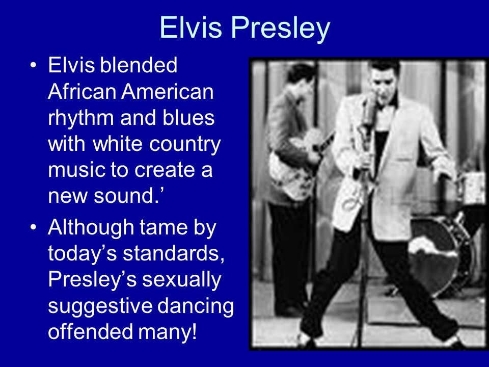 Elvis Presley Elvis blended African American rhythm and blues with white country music to create a new sound.'