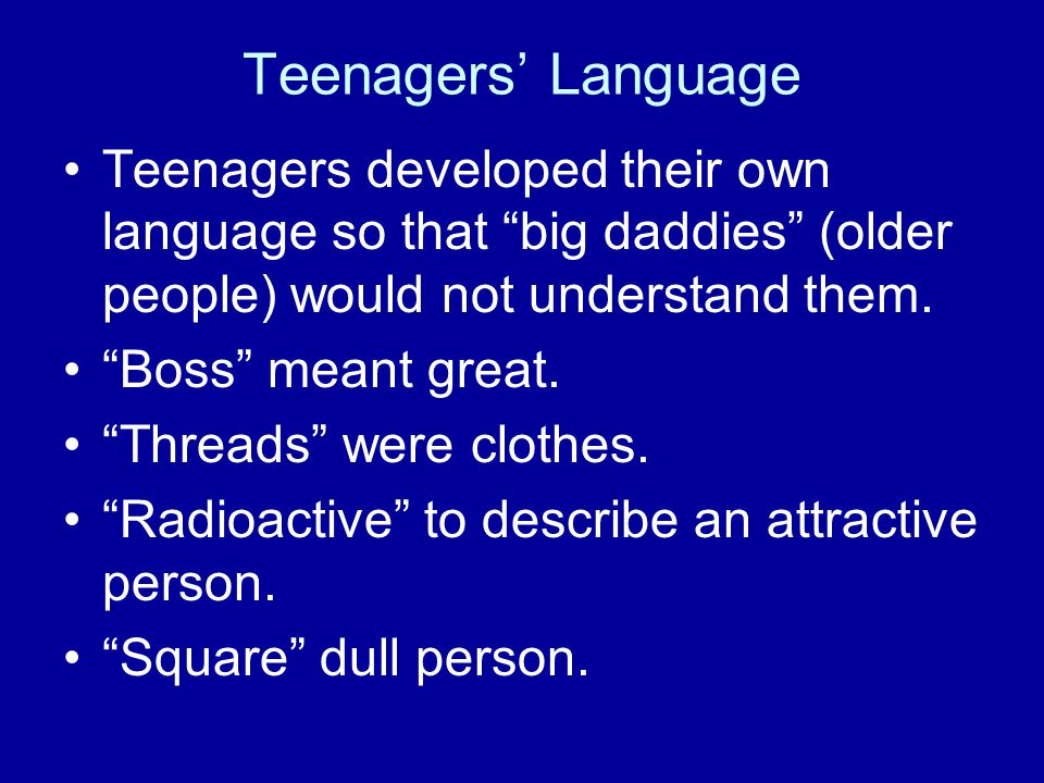 Teenagers' Language Teenagers developed their own language so that big daddies (older people) would not understand them.