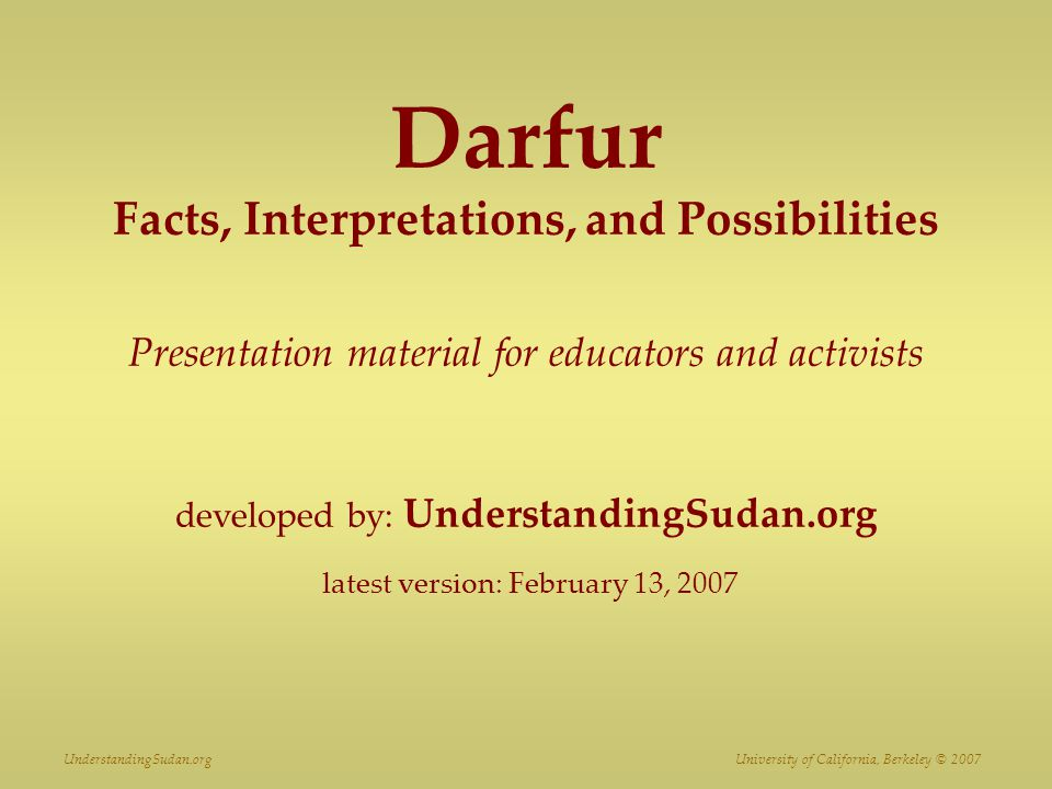 Darfur Facts, Interpretations, and Possibilities Presentation material for educators and activists developed by: UnderstandingSudan.org latest version: February 13, 2007