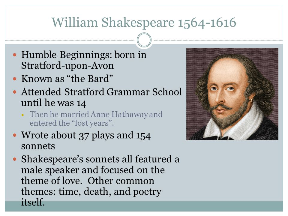 William Shakespeare 1564-1616 Humble Beginnings: born in Stratford-upon-Avon. Known as the Bard Attended Stratford Grammar School until he was 14.