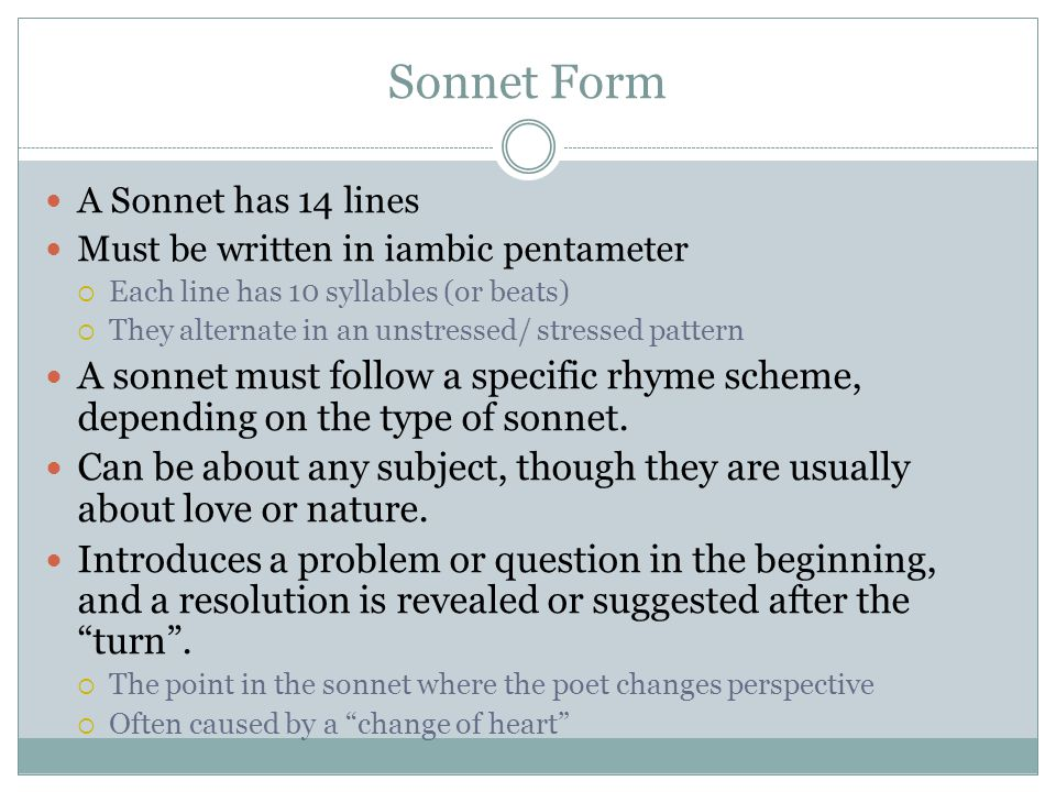 Sonnet Form A Sonnet has 14 lines. Must be written in iambic pentameter. Each line has 10 syllables (or beats)