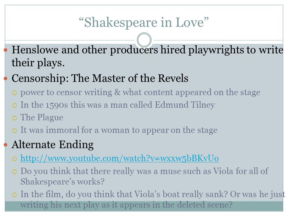 Shakespeare in Love Henslowe and other producers hired playwrights to write their plays. Censorship: The Master of the Revels.