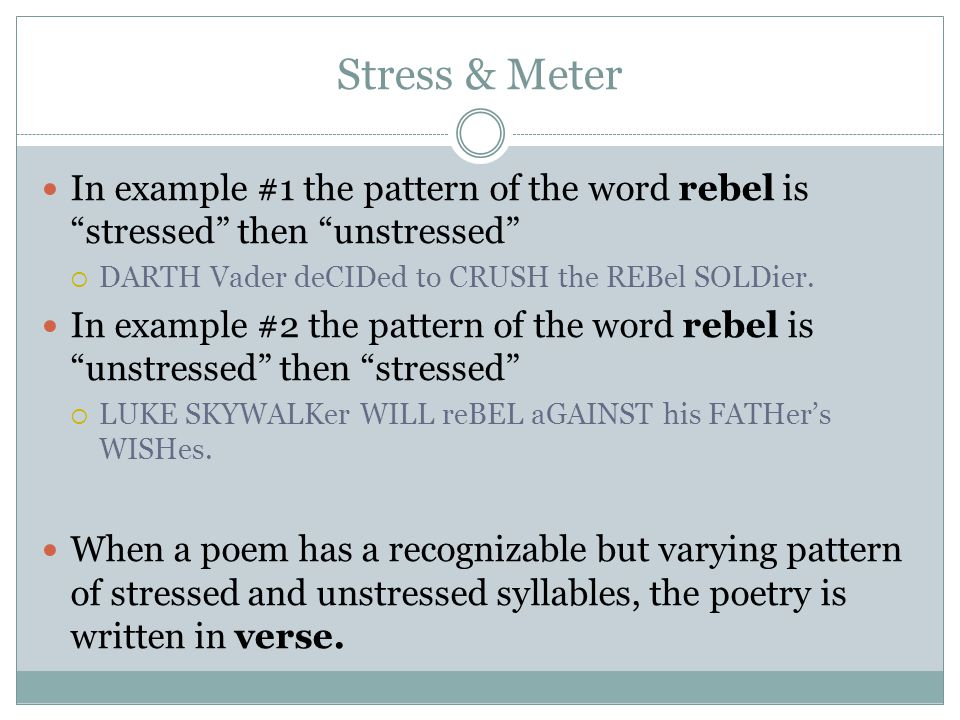 Stress & Meter In example #1 the pattern of the word rebel is stressed then unstressed DARTH Vader deCIDed to CRUSH the REBel SOLDier.