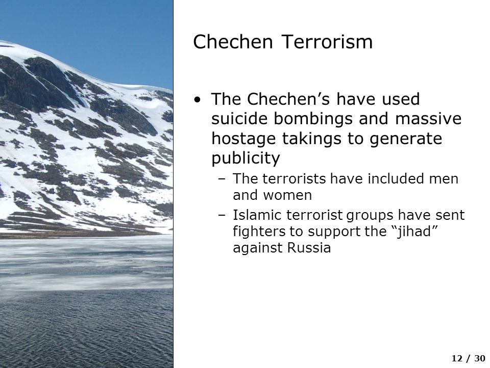 Chechen Terrorism The Chechen's have used suicide bombings and massive hostage takings to generate publicity.